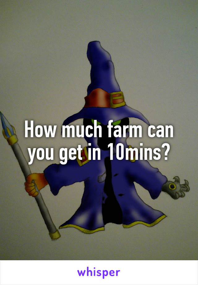 How much farm can you get in 10mins?