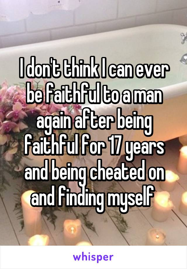I don't think I can ever be faithful to a man again after being faithful for 17 years and being cheated on and finding myself