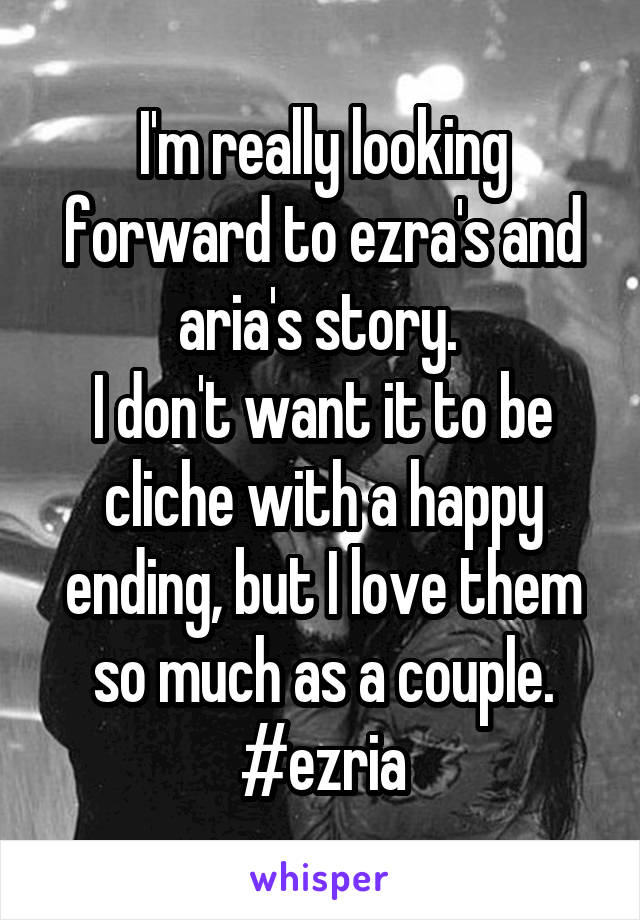 I'm really looking forward to ezra's and aria's story.  I don't want it to be cliche with a happy ending, but I love them so much as a couple. #ezria