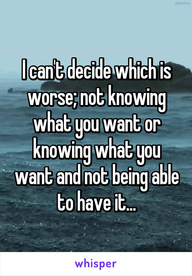 I can't decide which is worse; not knowing what you want or knowing what you want and not being able to have it...