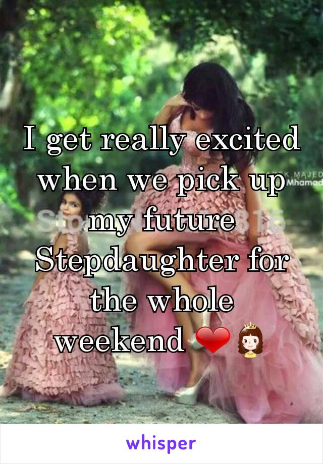 I get really excited when we pick up my future Stepdaughter for the whole weekend ❤👸
