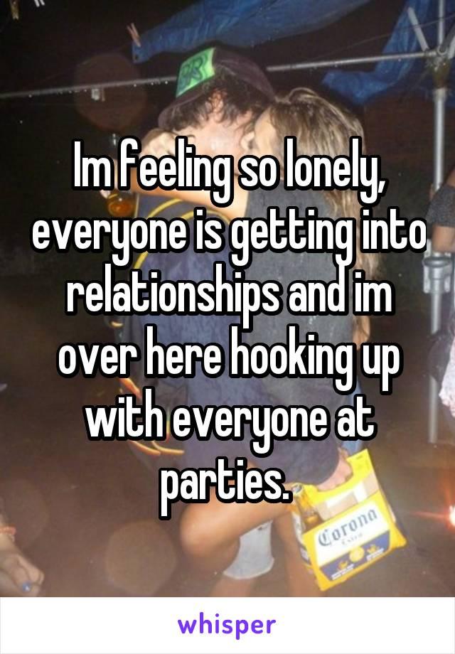 Im feeling so lonely, everyone is getting into relationships and im over here hooking up with everyone at parties.