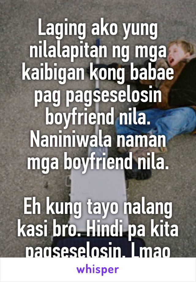 Laging ako yung nilalapitan ng mga kaibigan kong babae pag pagseselosin boyfriend nila. Naniniwala naman mga boyfriend nila.  Eh kung tayo nalang kasi bro. Hindi pa kita pagseselosin. Lmao