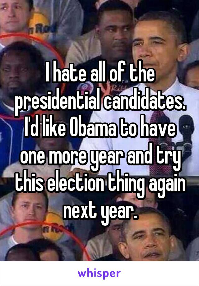 I hate all of the presidential candidates. I'd like Obama to have one more year and try this election thing again next year.