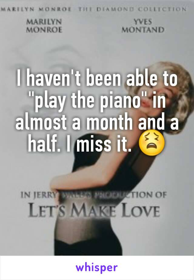 """I haven't been able to """"play the piano"""" in almost a month and a half. I miss it. 😫"""