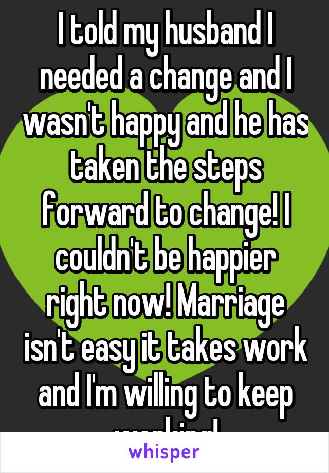 I told my husband I needed a change and I wasn't happy and he has taken the steps forward to change! I couldn't be happier right now! Marriage isn't easy it takes work and I'm willing to keep working!
