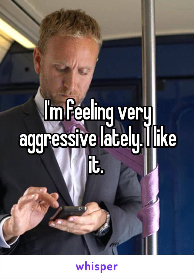 I'm feeling very aggressive lately. I like it.