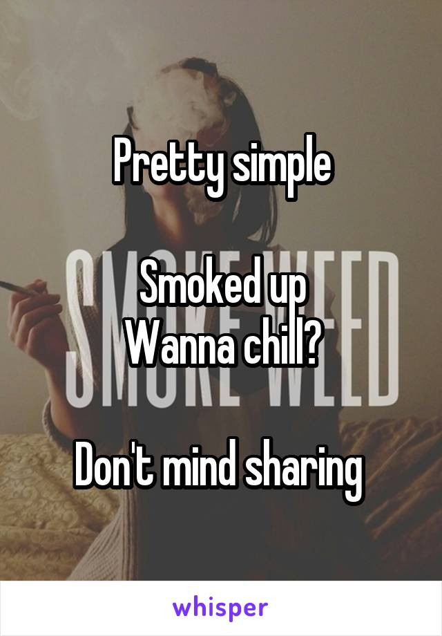 Pretty simple  Smoked up Wanna chill?  Don't mind sharing