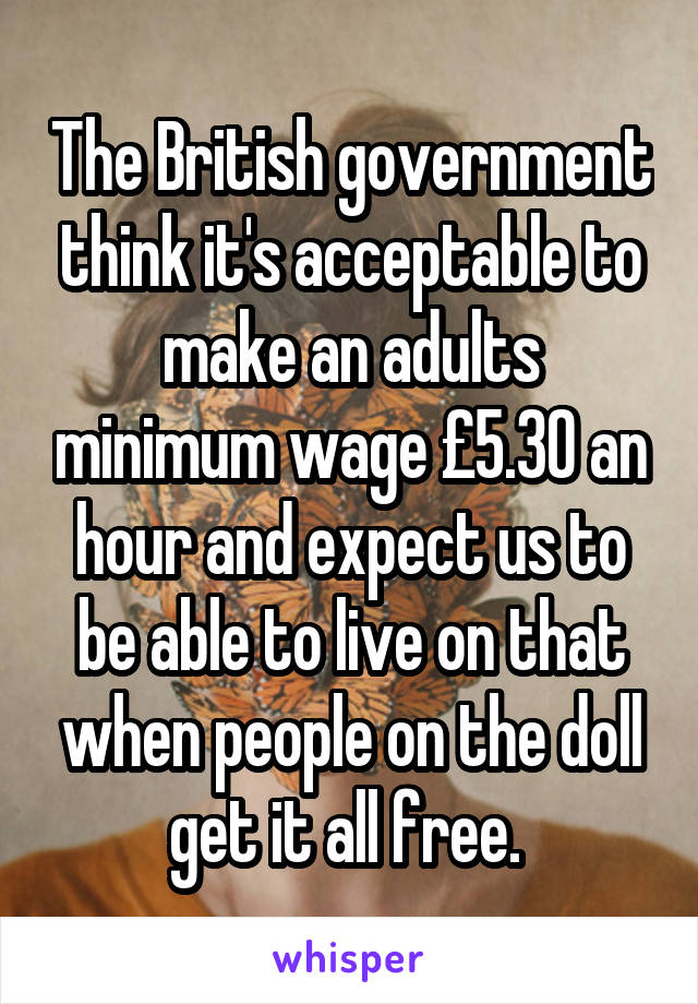 The British government think it's acceptable to make an adults minimum wage £5.30 an hour and expect us to be able to live on that when people on the doll get it all free.