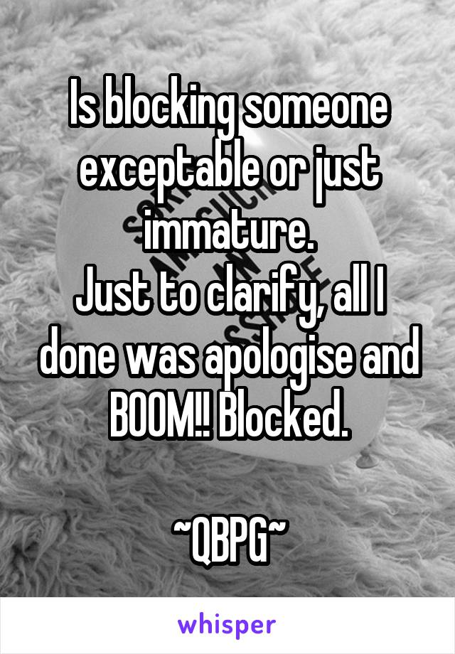 Is blocking someone exceptable or just immature. Just to clarify, all I done was apologise and BOOM!! Blocked.  ~QBPG~