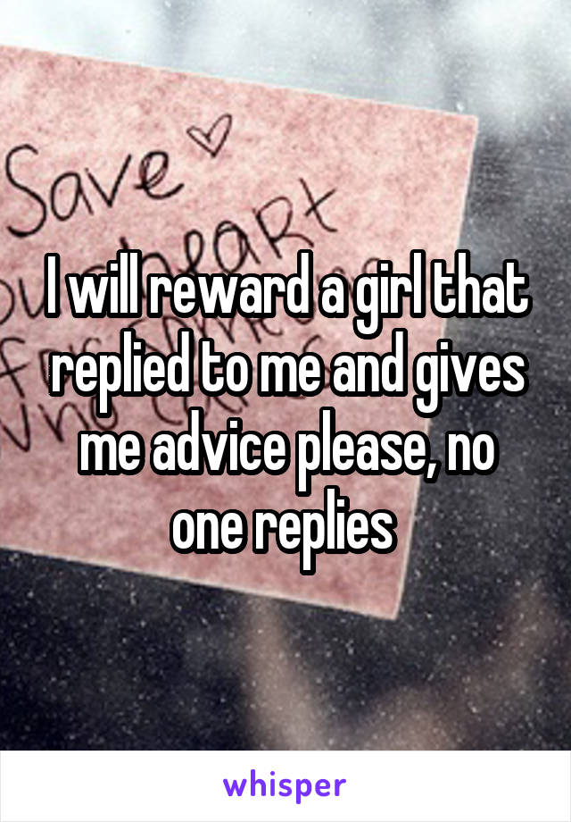 I will reward a girl that replied to me and gives me advice please, no one replies