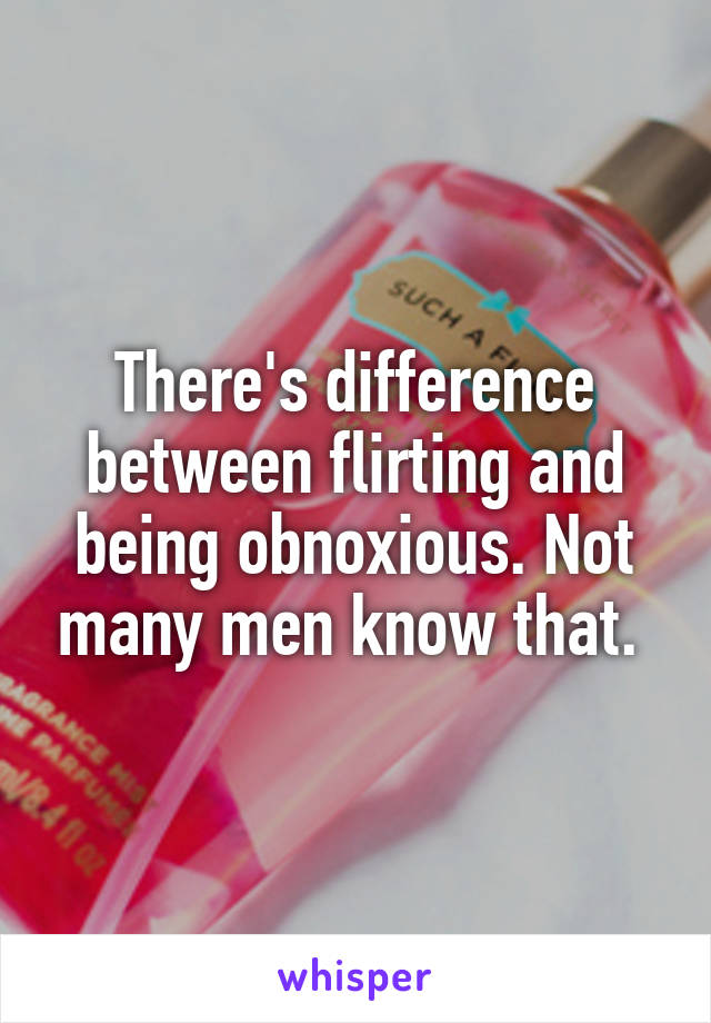 There's difference between flirting and being obnoxious. Not many men know that.