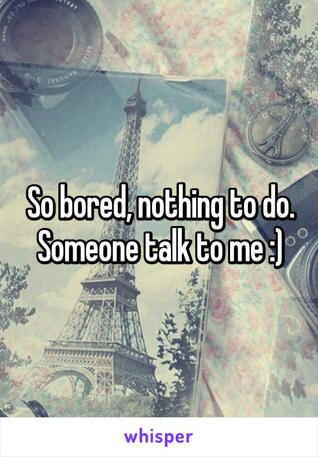 So bored, nothing to do. Someone talk to me :)