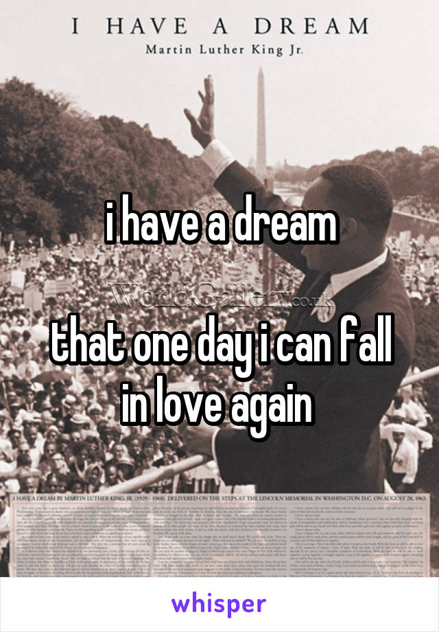 i have a dream  that one day i can fall in love again