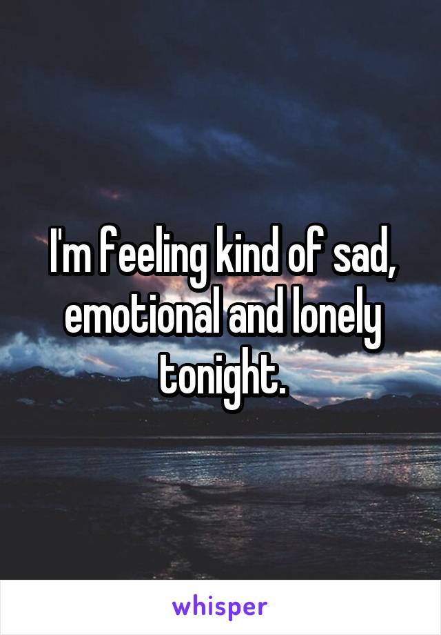 I'm feeling kind of sad, emotional and lonely tonight.