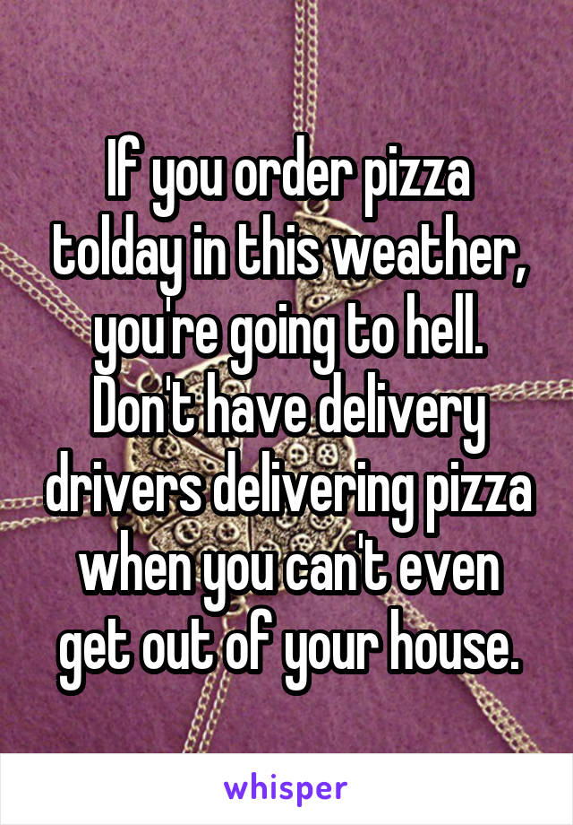 If you order pizza tolday in this weather, you're going to hell. Don't have delivery drivers delivering pizza when you can't even get out of your house.