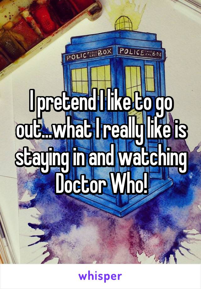 I pretend I like to go out...what I really like is staying in and watching Doctor Who!