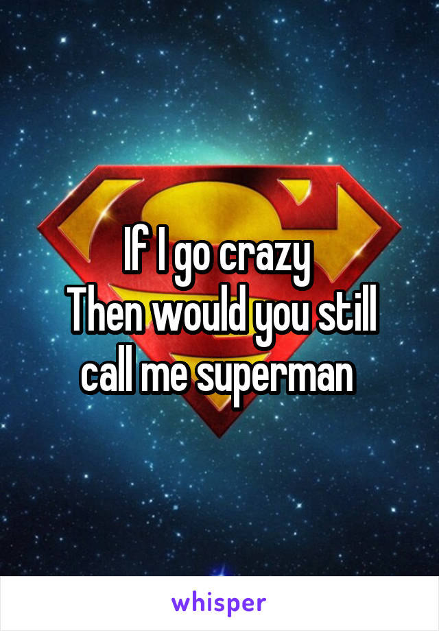 If I go crazy  Then would you still call me superman