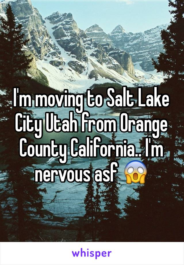 I'm moving to Salt Lake City Utah from Orange County California.. I'm nervous asf 😱