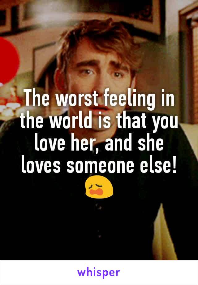 The worst feeling in the world is that you love her, and she loves someone else!😩
