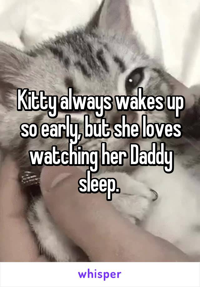 Kitty always wakes up so early, but she loves watching her Daddy sleep.