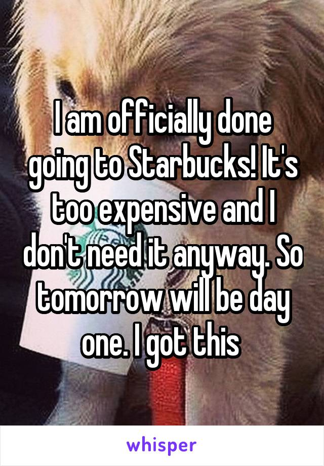 I am officially done going to Starbucks! It's too expensive and I don't need it anyway. So tomorrow will be day one. I got this