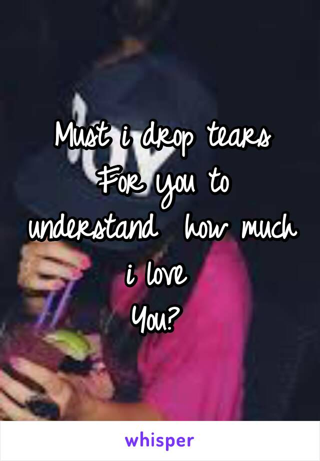Must i drop tears For you to understand  how much i love  You?