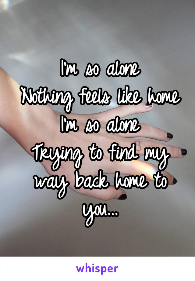 I'm so alone Nothing feels like home I'm so alone Trying to find my way back home to you...