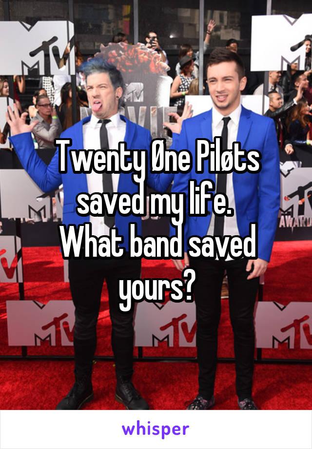 Twenty Øne Piløts saved my life.  What band saved yours?