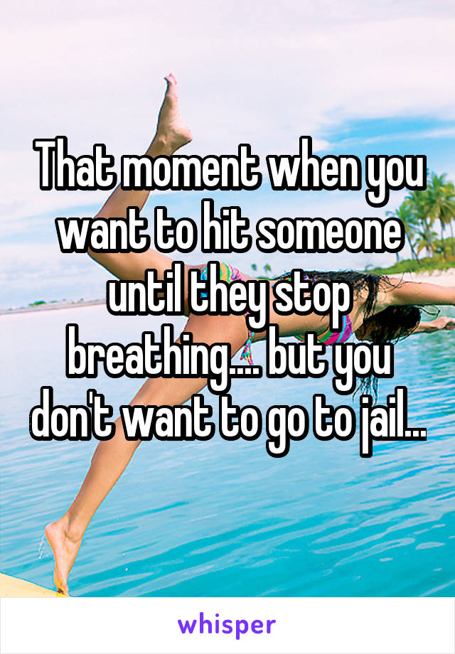 That moment when you want to hit someone until they stop breathing.... but you don't want to go to jail...