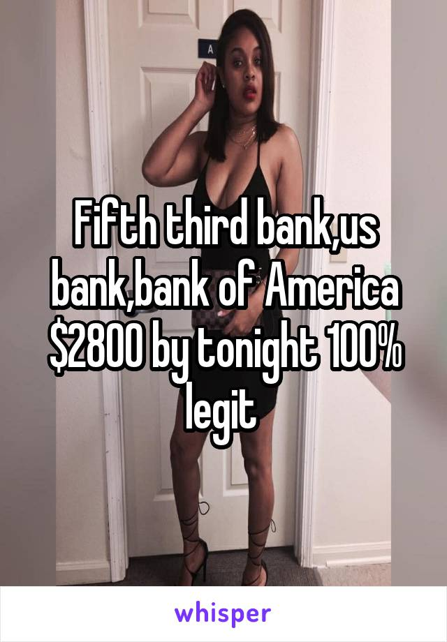 Fifth third bank,us bank,bank of America $2800 by tonight 100% legit