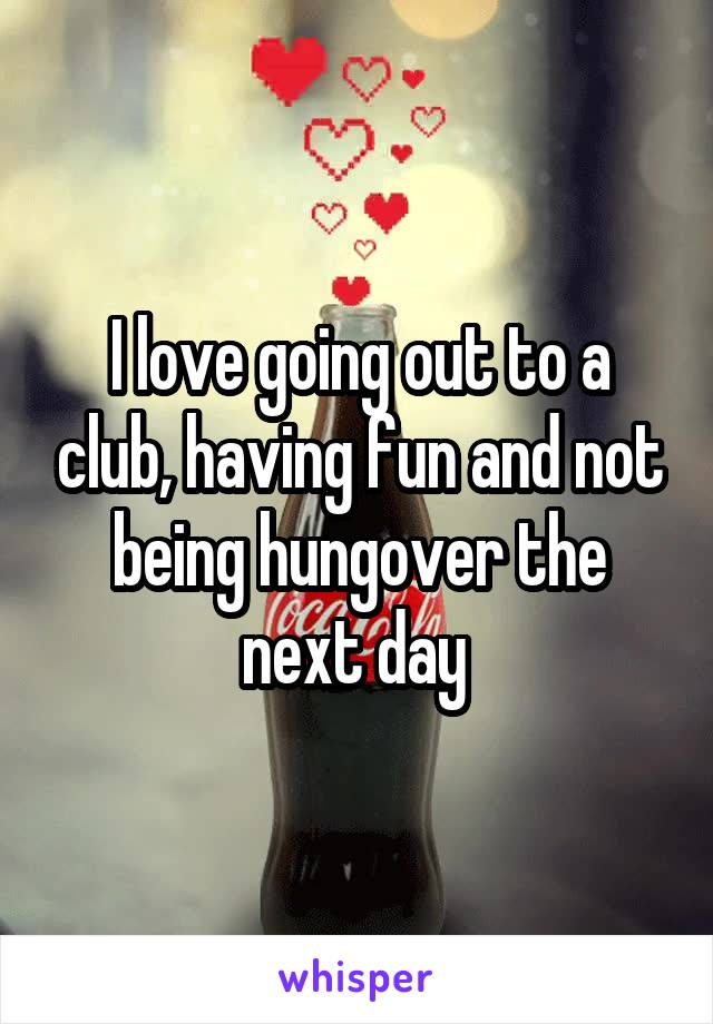 I love going out to a club, having fun and not being hungover the next day
