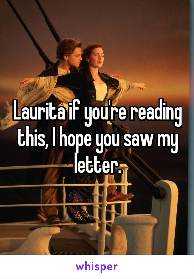 Laurita if you're reading this, I hope you saw my letter.