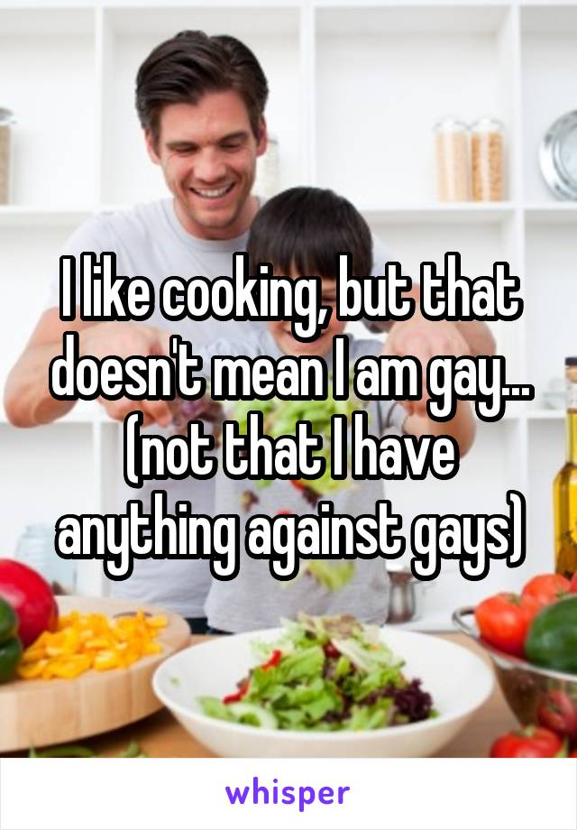 I like cooking, but that doesn't mean I am gay... (not that I have anything against gays)