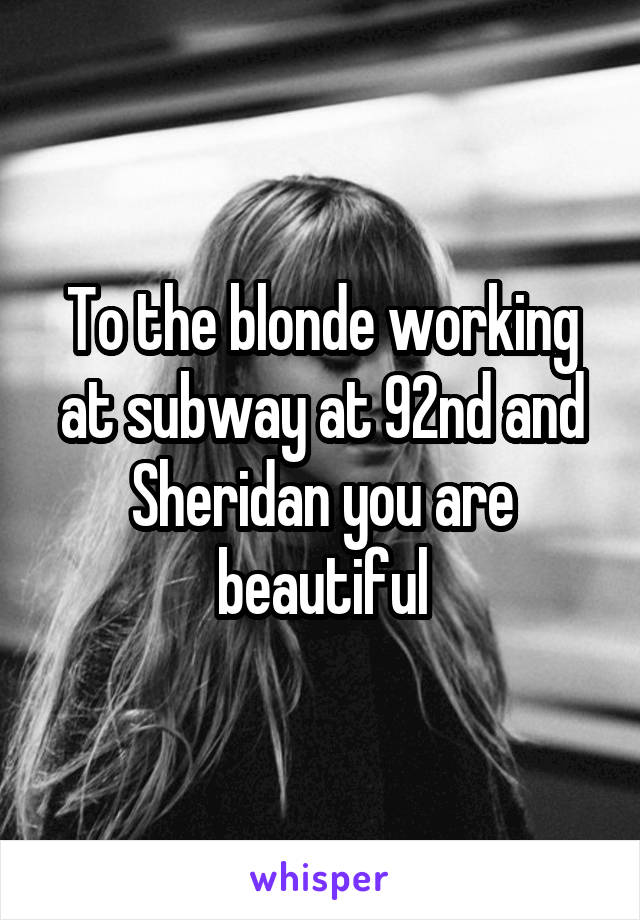 To the blonde working at subway at 92nd and Sheridan you are beautiful