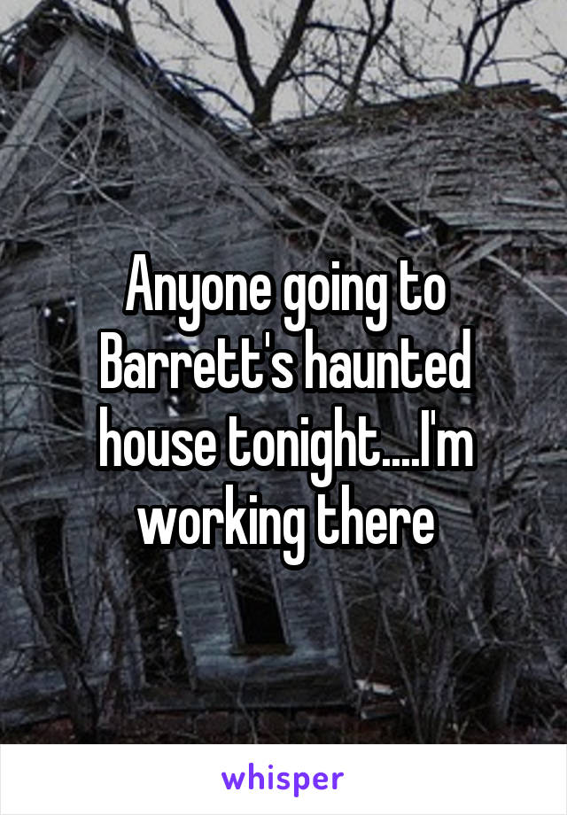 Anyone going to Barrett's haunted house tonight....I'm working there