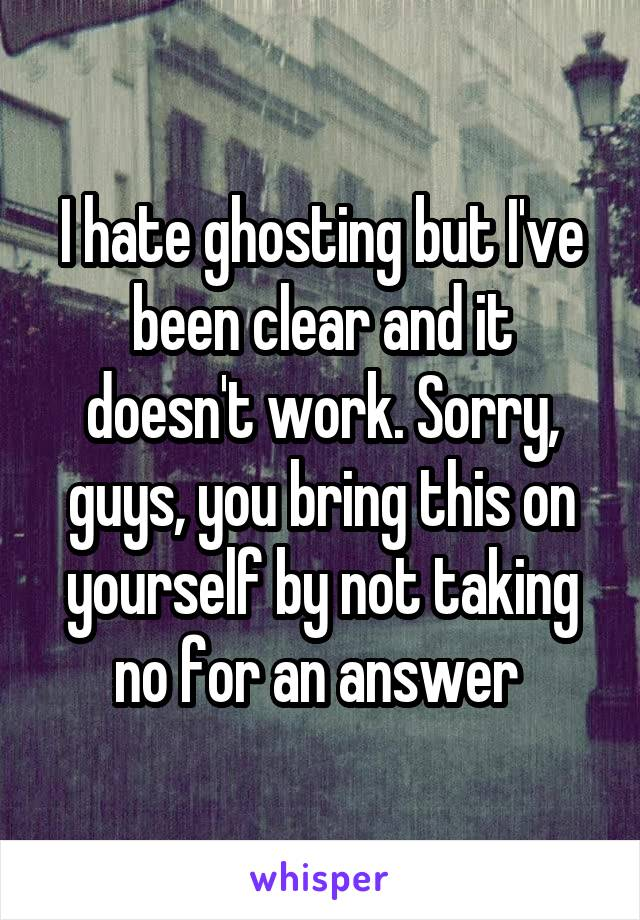 I hate ghosting but I've been clear and it doesn't work. Sorry, guys, you bring this on yourself by not taking no for an answer