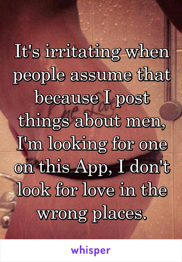 It's irritating when people assume that because I post things about men, I'm looking for one on this App, I don't look for love in the wrong places.