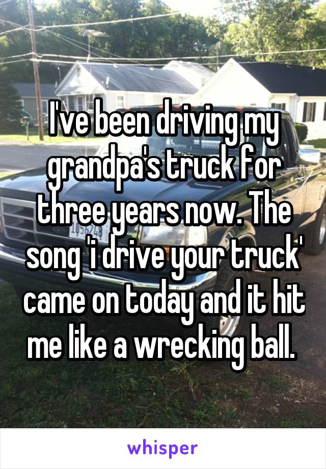 I've been driving my grandpa's truck for three years now. The song 'i drive your truck' came on today and it hit me like a wrecking ball.