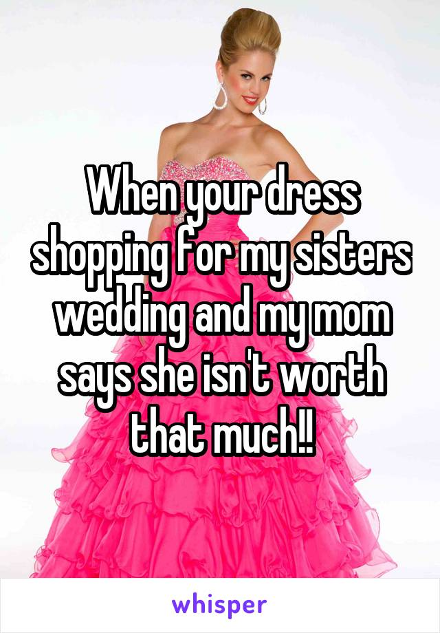 When your dress shopping for my sisters wedding and my mom says she isn't worth that much!!