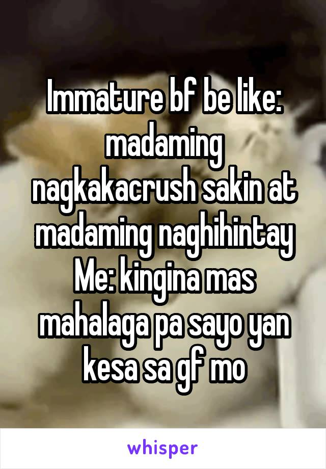 Immature bf be like: madaming nagkakacrush sakin at madaming naghihintay Me: kingina mas mahalaga pa sayo yan kesa sa gf mo