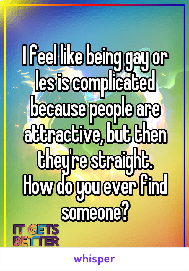 I feel like being gay or les is complicated because people are attractive, but then they're straight. How do you ever find someone?
