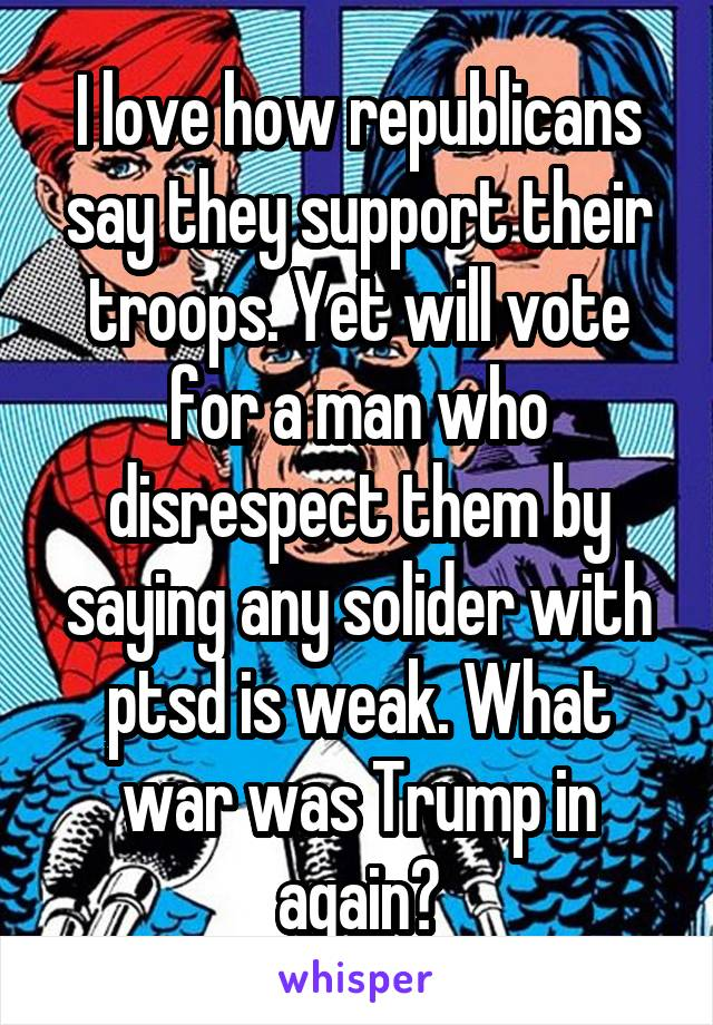 I love how republicans say they support their troops. Yet will vote for a man who disrespect them by saying any solider with ptsd is weak. What war was Trump in again?