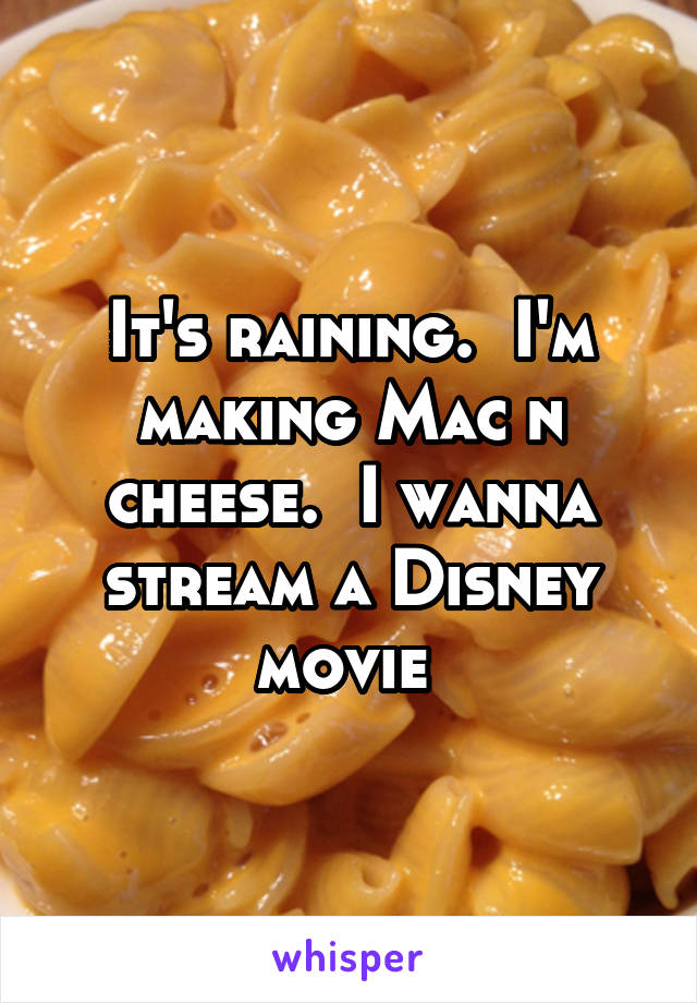 It's raining.  I'm making Mac n cheese.  I wanna stream a Disney movie