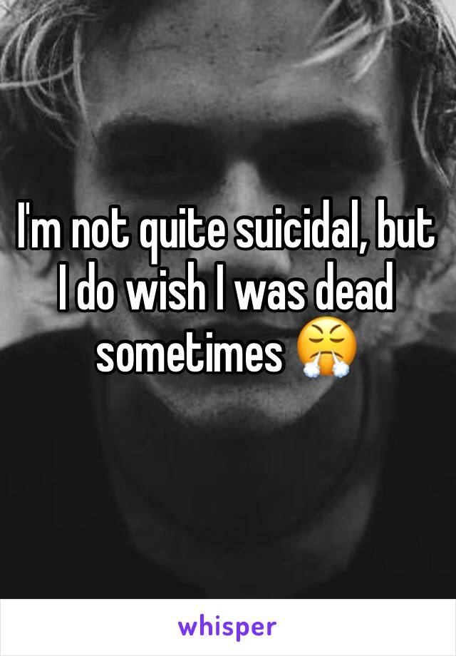 I'm not quite suicidal, but I do wish I was dead sometimes 😤