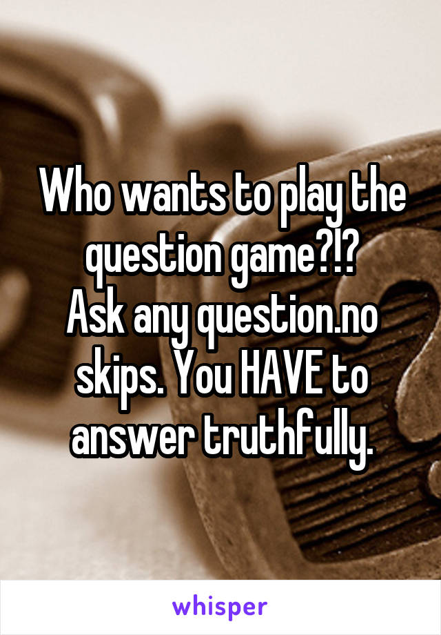 Who wants to play the question game?!? Ask any question.no skips. You HAVE to answer truthfully.