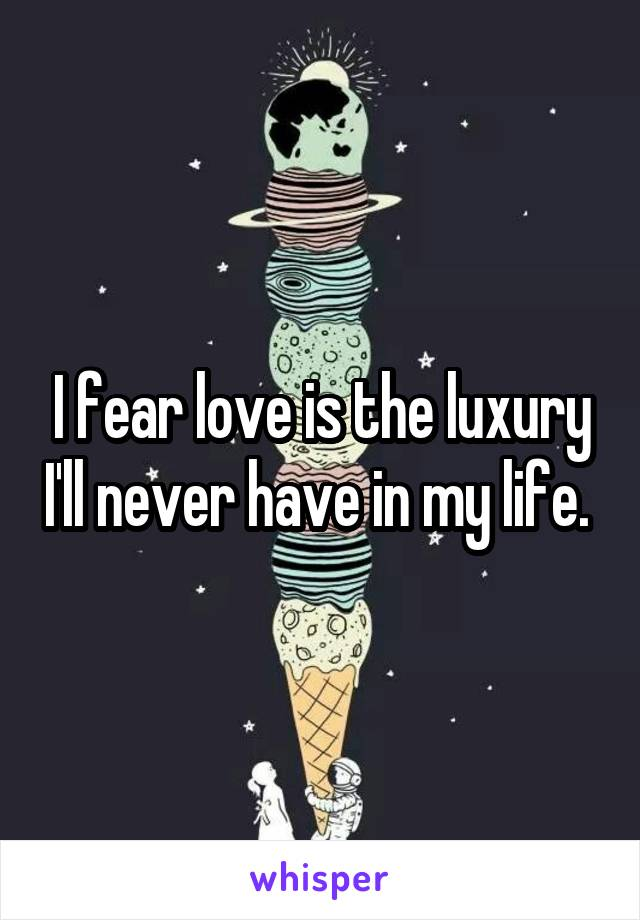 I fear love is the luxury I'll never have in my life.