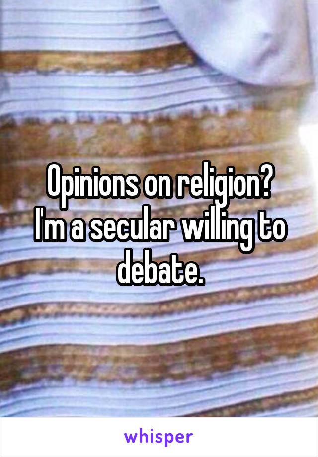 Opinions on religion? I'm a secular willing to debate.