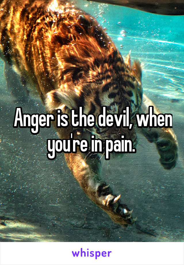 Anger is the devil, when you're in pain.