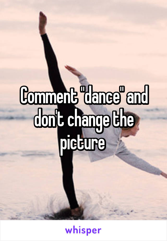 "Comment ""dance"" and don't change the picture"